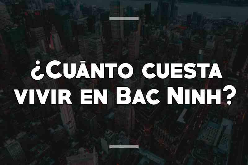 ¿Cuánto cuesta vivir en Bac Ninh