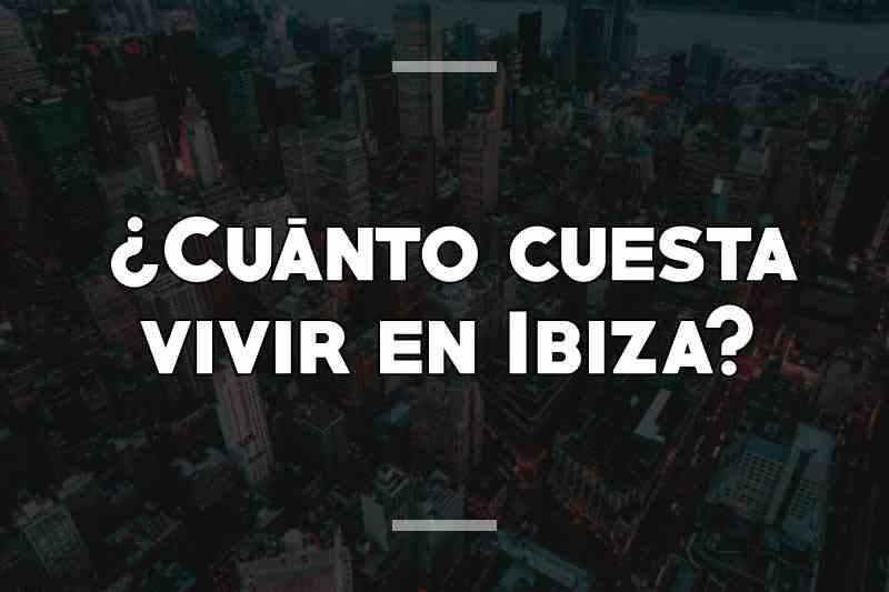 ¿Cuánto cuesta vivir en Ibiza
