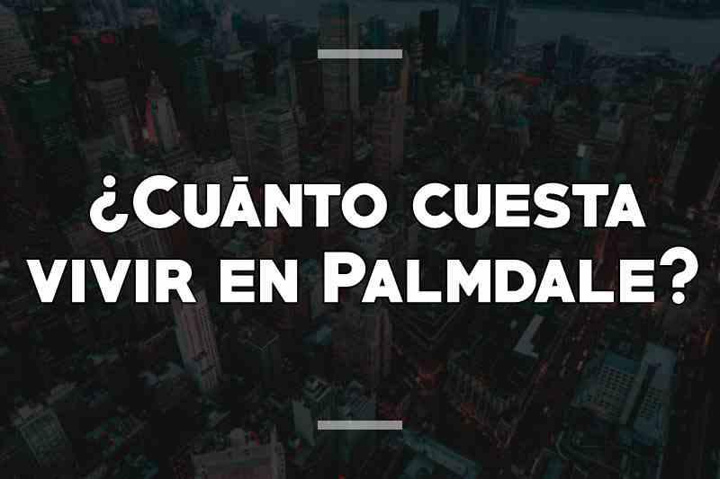 ¿Cuánto cuesta vivir en Palmdale