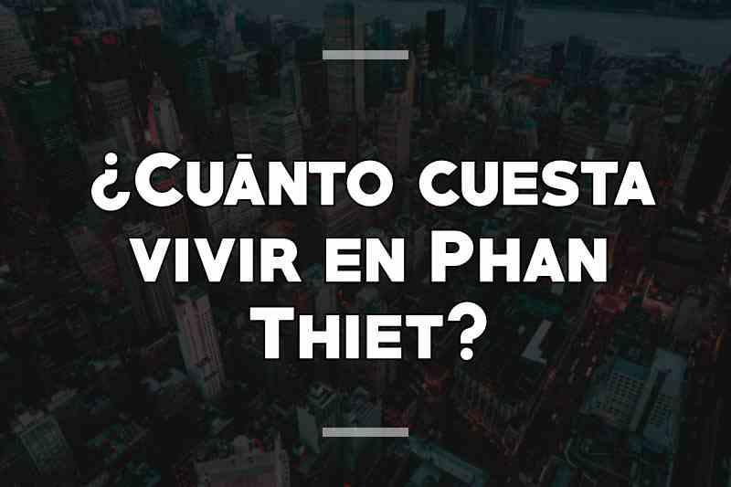 ¿Cuánto cuesta vivir en Phan Thiet