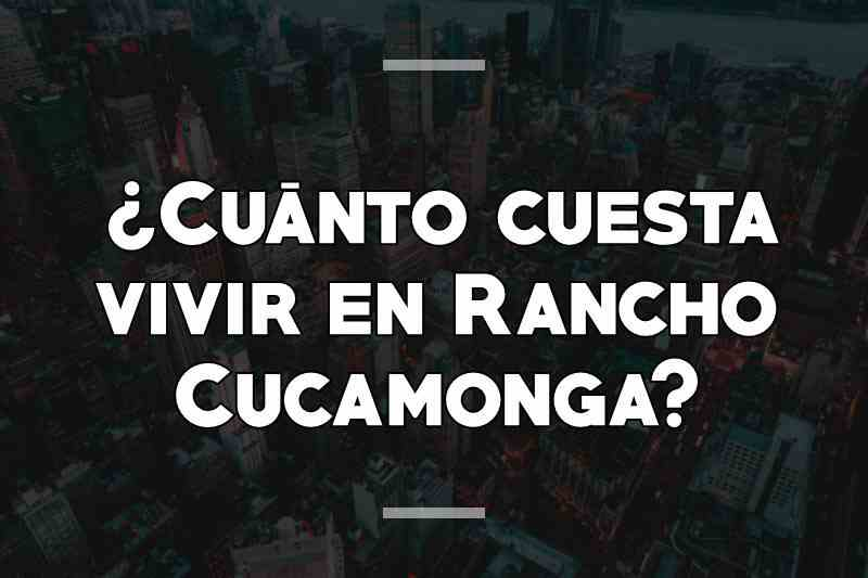 ¿Cuánto cuesta vivir en Rancho Cucamonga