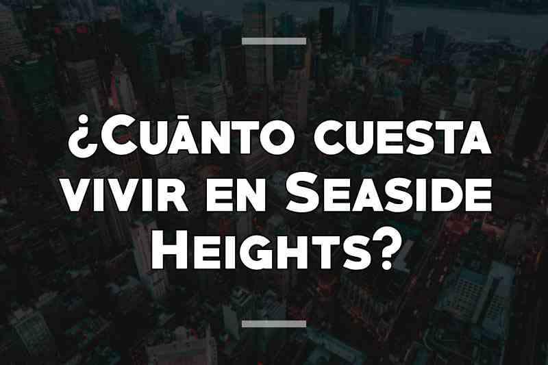 ¿Cuánto cuesta vivir en Seaside Heights
