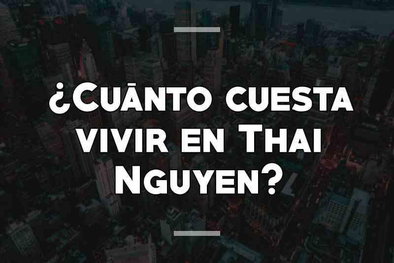 ¿Cuánto cuesta vivir en Thai Nguyen