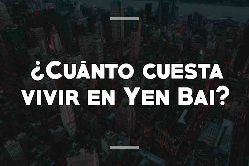 ¿Cuánto cuesta vivir en Yen Bai