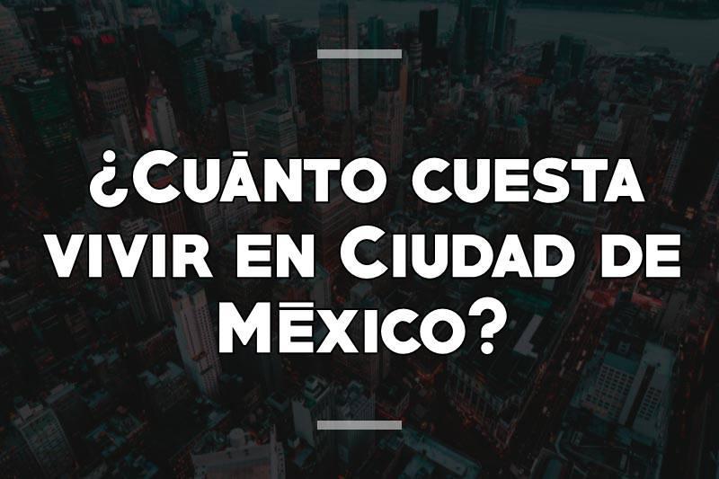 ¿Cuánto cuesta vivir en Ciudad de México